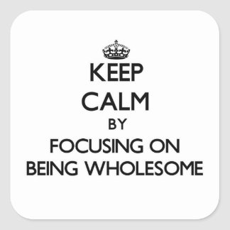 Keep Calm by focusing on Being Wholesome Square Stickers