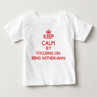 Keep Calm by focusing on Being Withdrawn Tshirts
