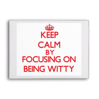 Keep Calm by focusing on Being Witty Envelope