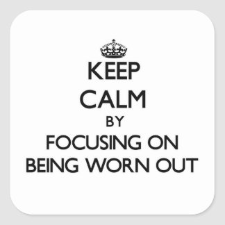 Keep Calm by focusing on Being Worn-Out Square Stickers