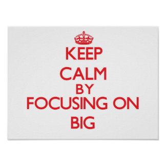 Keep Calm by focusing on Big Posters