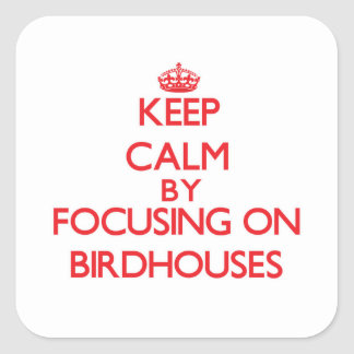 Keep Calm by focusing on Birdhouses Square Sticker