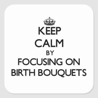 Keep Calm by focusing on Birth Bouquets Square Stickers