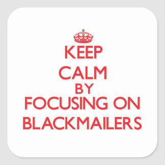 Keep Calm by focusing on Blackmailers Square Sticker