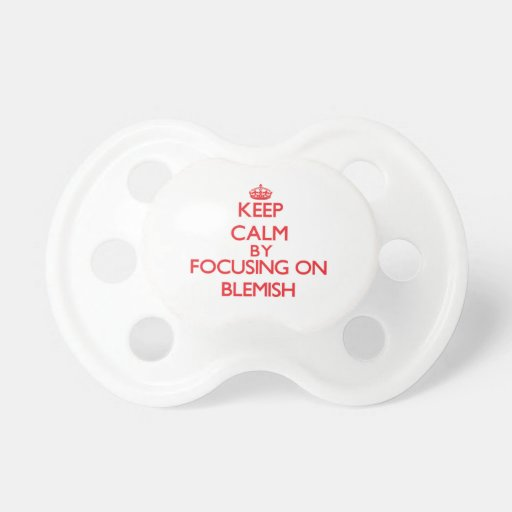 Keep Calm by focusing on Blemish Baby Pacifier