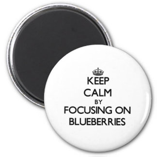 Keep Calm by focusing on Blueberries Refrigerator Magnets