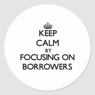 Keep Calm by focusing on Borrowers Round Stickers