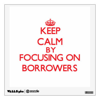 Keep Calm by focusing on Borrowers Wall Graphics