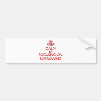 Keep Calm by focusing on Borrowing Bumper Stickers
