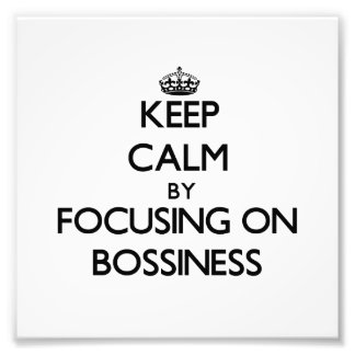 Keep Calm by focusing on Bossiness Photo Print