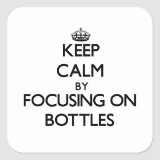 Keep Calm by focusing on Bottles Square Sticker