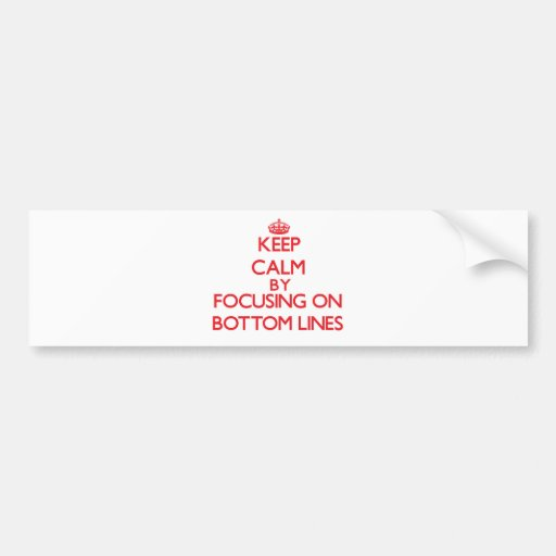 Keep Calm by focusing on Bottom Lines Bumper Sticker