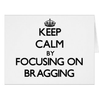 Keep Calm by focusing on Bragging Greeting Cards