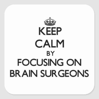 Keep Calm by focusing on Brain Surgeons Square Stickers