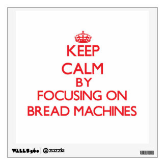 Keep Calm by focusing on Bread Machines Wall Graphic