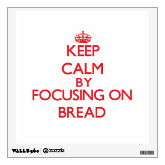 Keep Calm by focusing on Bread Wall Graphics