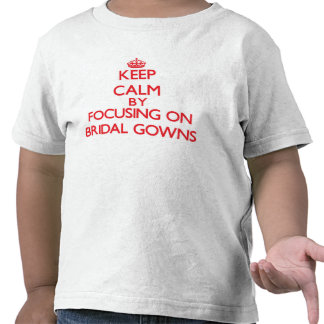 Keep Calm by focusing on Bridal Gowns T-shirt