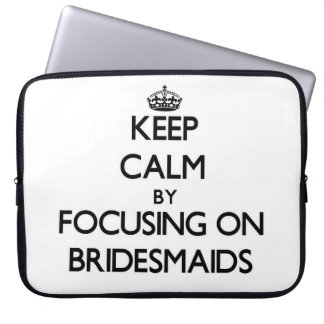 Keep Calm by focusing on Bridesmaids Laptop Computer Sleeves