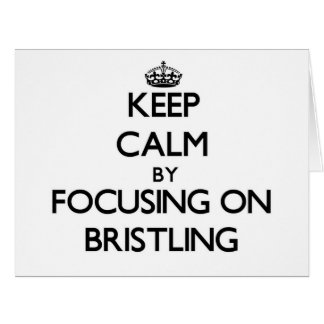 Keep Calm by focusing on Bristling Cards