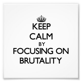 Keep Calm by focusing on Brutality Photographic Print