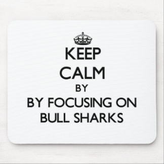 Keep calm by focusing on Bull Sharks Mouse Pads