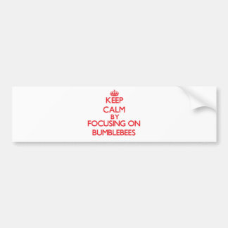 Keep Calm by focusing on Bumblebees Bumper Stickers