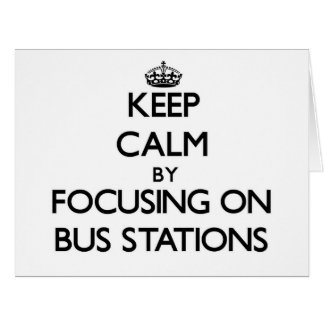 Keep Calm by focusing on Bus Stations Card