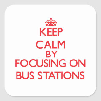 Keep Calm by focusing on Bus Stations Square Sticker