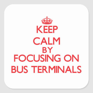 Keep Calm by focusing on Bus Terminals Square Sticker