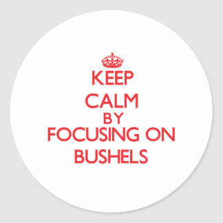 Keep Calm by focusing on Bushels Round Stickers