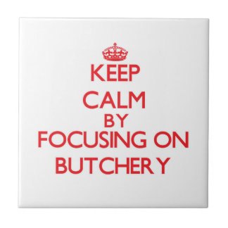 Keep Calm by focusing on Butchery Tile