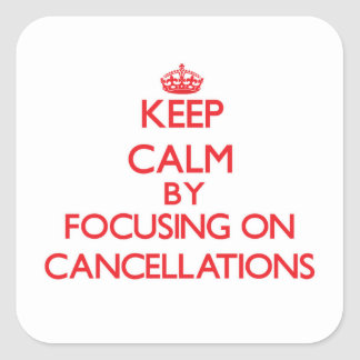 Keep Calm by focusing on Cancellations Square Sticker