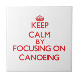 Keep Calm by focusing on Canoeing Ceramic Tiles