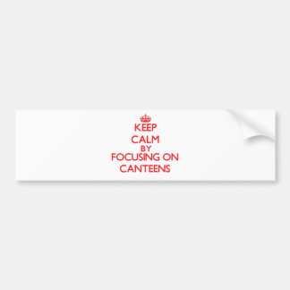 Keep Calm by focusing on Canteens Bumper Stickers