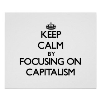 Keep Calm by focusing on Capitalism Poster