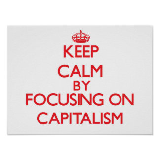 Keep Calm by focusing on Capitalism Posters
