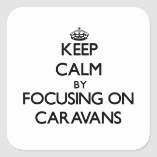 Keep Calm by focusing on Caravans Square Stickers