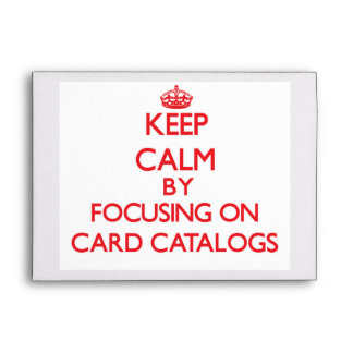 Keep Calm by focusing on Card Catalogs Envelopes