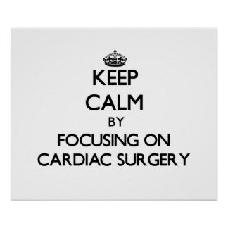 Keep Calm by focusing on Cardiac Surgery Posters