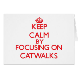 Keep Calm by focusing on Catwalks Cards