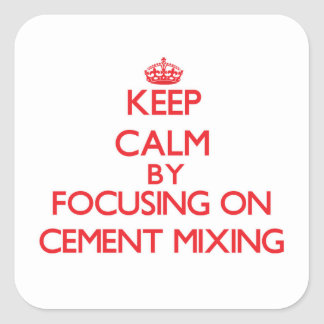 Keep Calm by focusing on Cement Mixing Square Sticker