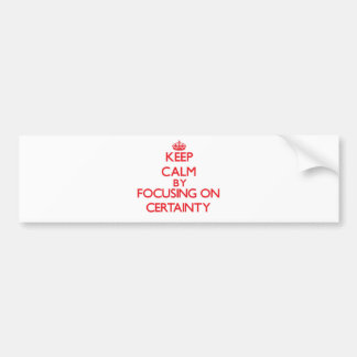 Keep Calm by focusing on Certainty Car Bumper Sticker