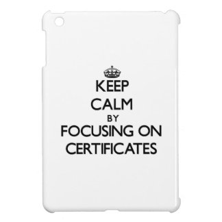 Keep Calm by focusing on Certificates Case For The iPad Mini