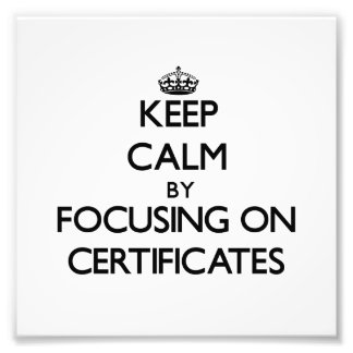 Keep Calm by focusing on Certificates Photo Art