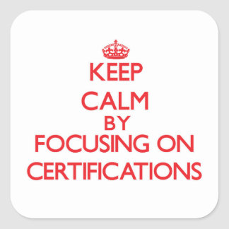 Keep Calm by focusing on Certifications Square Sticker
