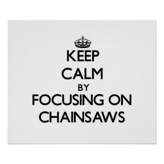 Keep Calm by focusing on Chainsaws Print