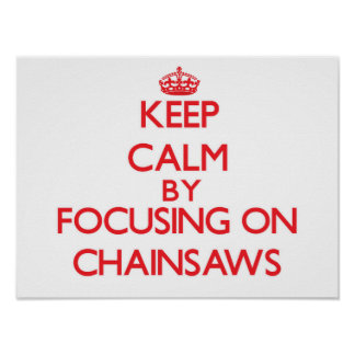 Keep Calm by focusing on Chainsaws Poster