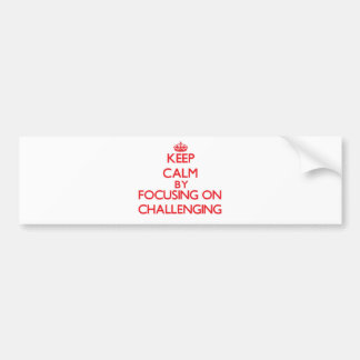 Keep Calm by focusing on Challenging Bumper Stickers