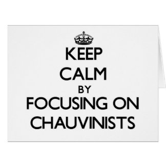 Keep Calm by focusing on Chauvinists Cards