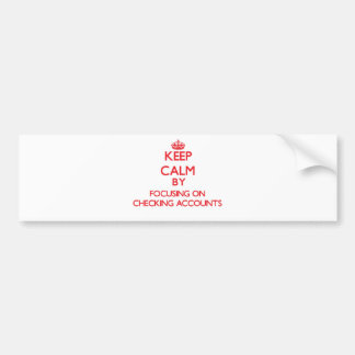 Keep Calm by focusing on Checking Accounts Bumper Sticker